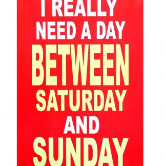 I really need a day between Saturday and Sunday metal sign 0230a Metal Sign a